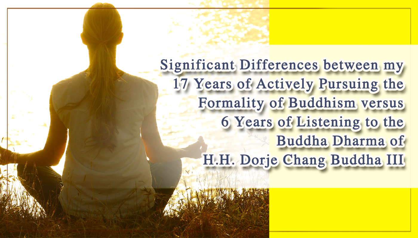 Significant Differences between my 17 Years of Actively Pursuing the Formality of Buddhism versus 6 Years of Listening to the Buddha Dharma of H.H. Dorje Chang Buddha III